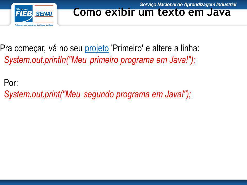 Pra começar, vá no seu projeto Primeiro e altere a linha: System.out.println( Meu primeiro programa em Java! ); Por: System.out.print( Meu segundo programa em Java! );projeto Como exibir um texto em Java