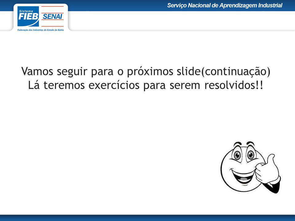 Vamos seguir para o próximos slide(continuação) Lá teremos exercícios para serem resolvidos!!
