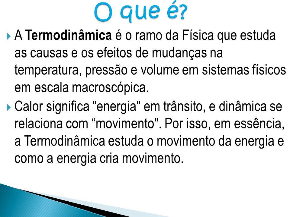  A Termodinâmica é o ramo da Física que estuda as causas e os efeitos de mudanças na temperatura, pressão e volume em sistemas físicos em escala macr