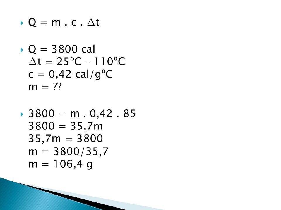  Q = m. c. ∆t  Q = 3800 cal ∆t = 25ºC – 110ºC c = 0,42 cal/gºC m = ??  3800 = m. 0,42. 85 3800 = 35,7m 35,7m = 3800 m = 3800/35,7 m = 106,4 g