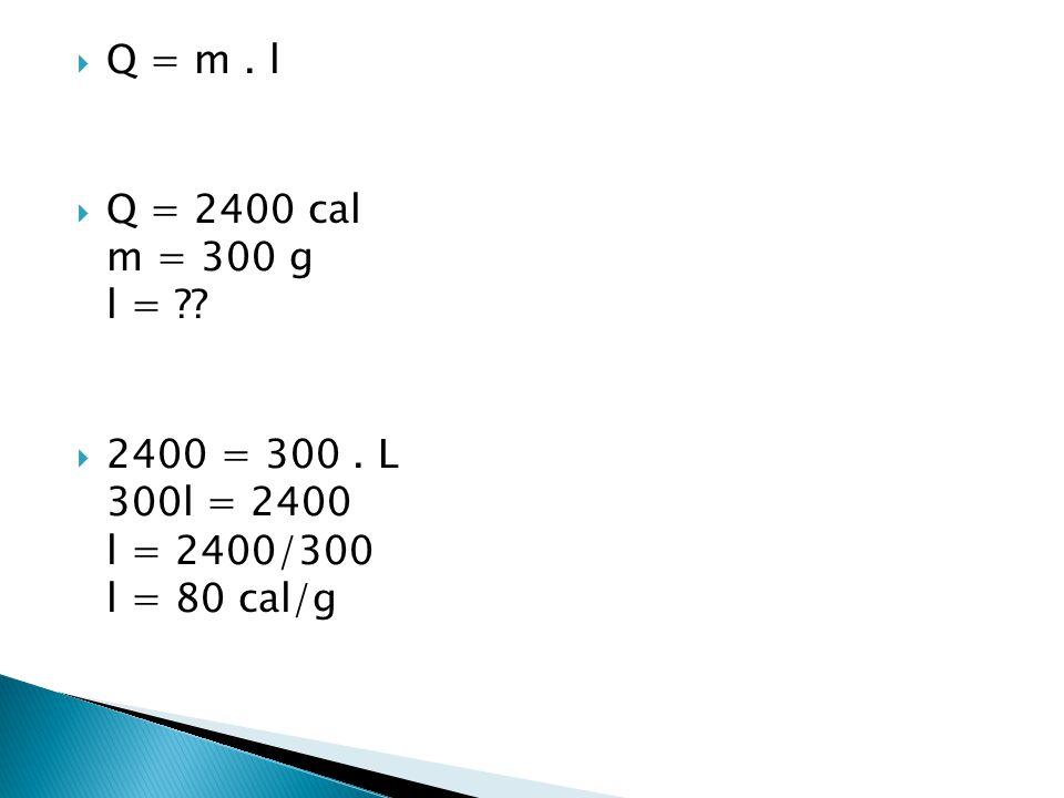  Q = m. l  Q = 2400 cal m = 300 g l = ??  2400 = 300. L 300l = 2400 l = 2400/300 l = 80 cal/g