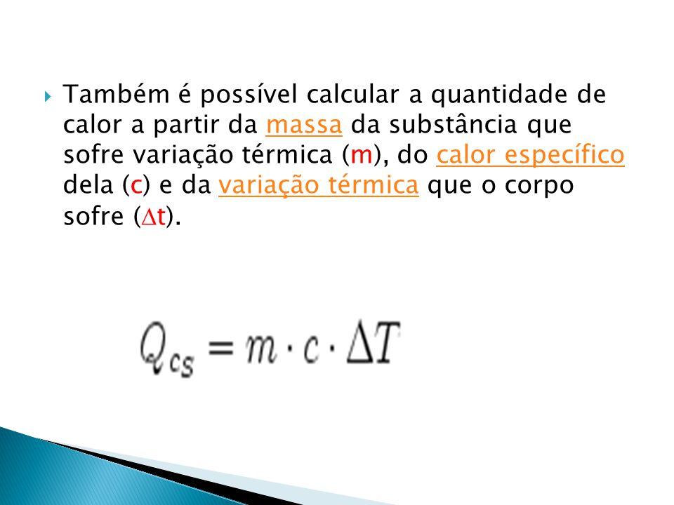  Também é possível calcular a quantidade de calor a partir da massa da substância que sofre variação térmica (m), do calor específico dela (c) e da v