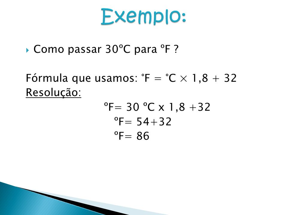  Como passar 30ºC para ºF ? Fórmula que usamos: °F = °C × 1,8 + 32 Resolução: ºF= 30 ºC x 1,8 +32 ºF= 54+32 ºF= 86