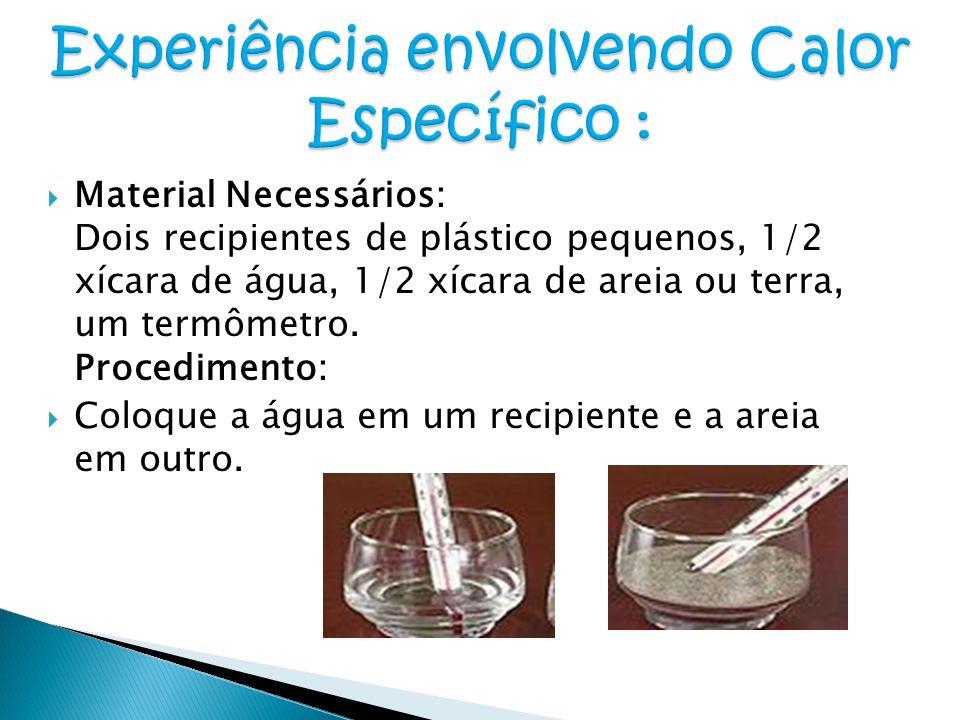  Material Necessários: Dois recipientes de plástico pequenos, 1/2 xícara de água, 1/2 xícara de areia ou terra, um termômetro. Procedimento:  Coloqu