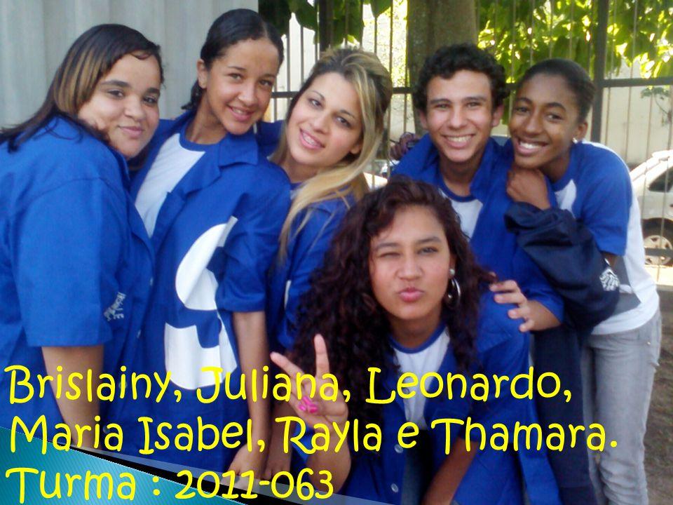 Brislainy, Juliana, Leonardo, Maria Isabel, Rayla e Thamara. Turma : 2011-063