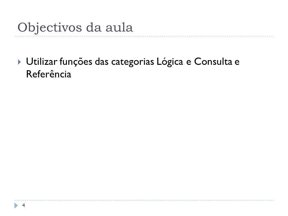 Objectivos da aula 4  Utilizar funções das categorias Lógica e Consulta e Referência