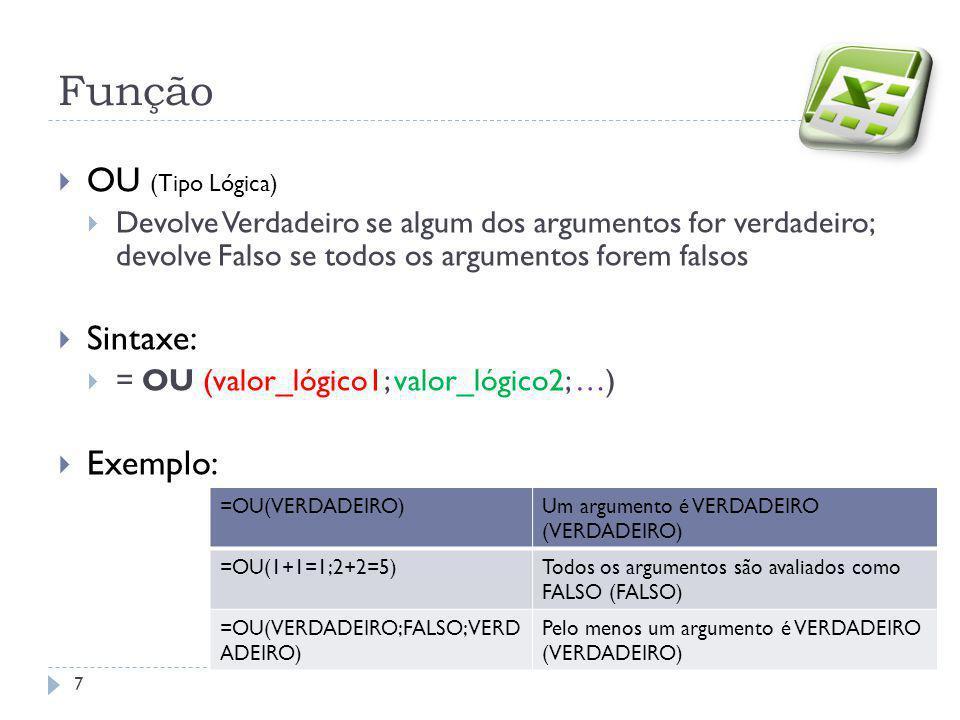  OU (Tipo Lógica)  Devolve Verdadeiro se algum dos argumentos for verdadeiro; devolve Falso se todos os argumentos forem falsos  Sintaxe:  = OU (valor_lógico1; valor_lógico2; …)  Exemplo: Função 7 =OU(VERDADEIRO)Um argumento é VERDADEIRO (VERDADEIRO) =OU(1+1=1;2+2=5)Todos os argumentos são avaliados como FALSO (FALSO) =OU(VERDADEIRO;FALSO;VERD ADEIRO) Pelo menos um argumento é VERDADEIRO (VERDADEIRO)