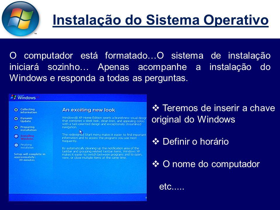 Instalação do Sistema Operativo O computador está formatado…O sistema de instalação iniciará sozinho… Apenas acompanhe a instalação do Windows e responda a todas as perguntas.
