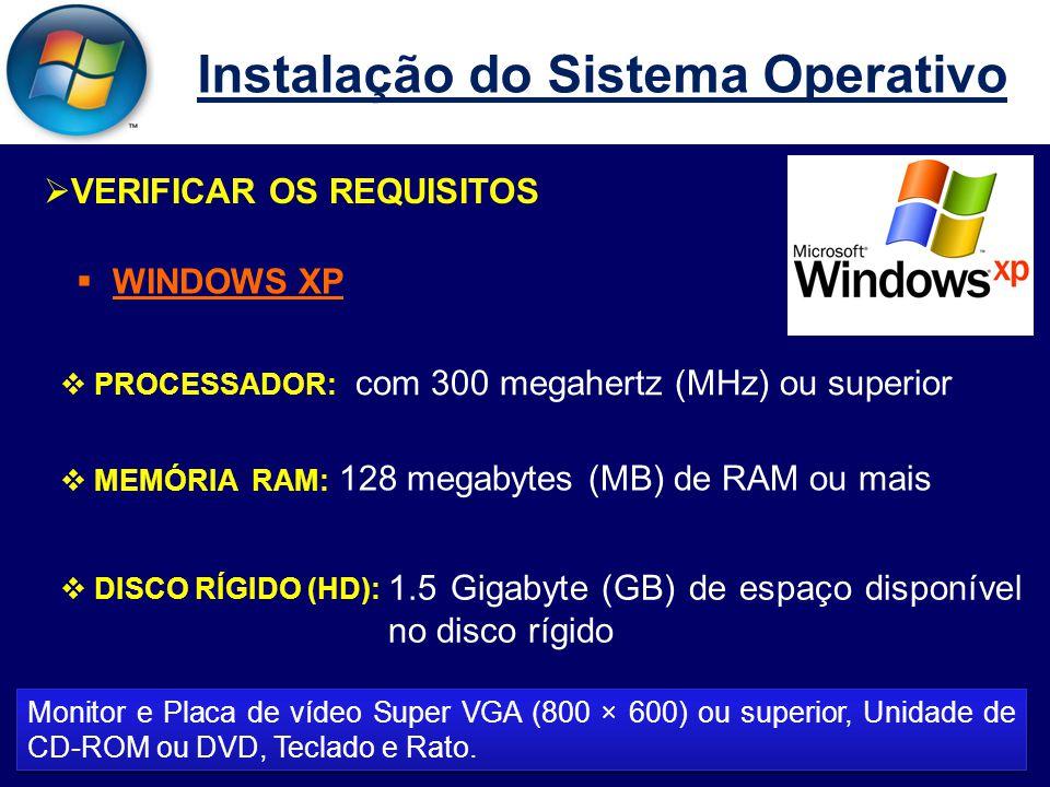 Instalação do Sistema Operativo  VERIFICAR OS REQUISITOS  WINDOWS XP  PROCESSADOR:  MEMÓRIA RAM:  DISCO RÍGIDO (HD): Monitor e Placa de vídeo Super VGA (800 × 600) ou superior, Unidade de CD-ROM ou DVD, Teclado e Rato.