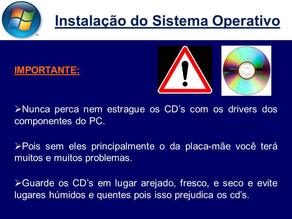 Instalação do Sistema Operativo IMPORTANTE:  Nunca perca nem estrague os CD's com os drivers dos componentes do PC.