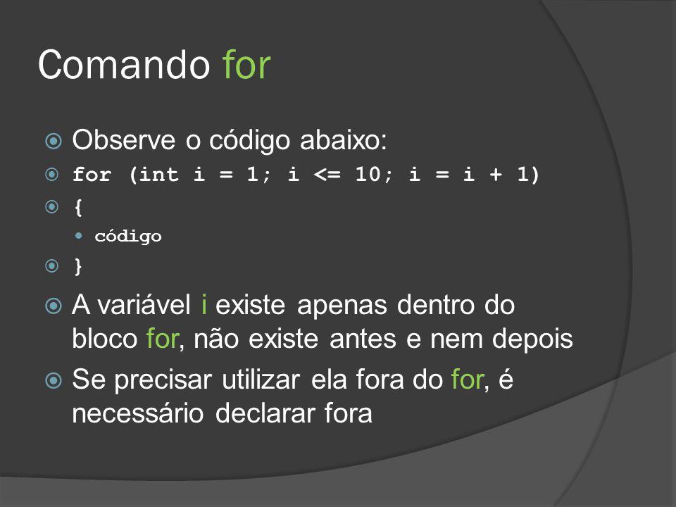 Comando for  Observe o código abaixo:  for (int i = 1; i <= 10; i = i + 1)  { código  }  A variável i existe apenas dentro do bloco for, não exis
