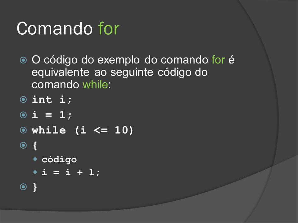 Comando for  O código do exemplo do comando for é equivalente ao seguinte código do comando while:  int i;  i = 1;  while (i <= 10)  { código i =