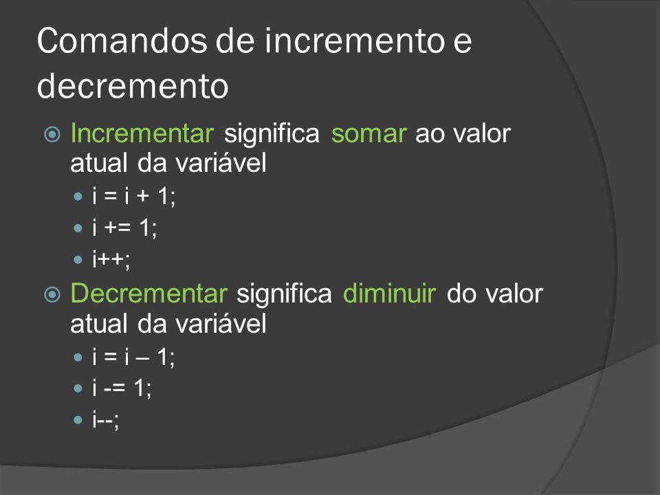 Comandos de incremento e decremento  Incrementar significa somar ao valor atual da variável i = i + 1; i += 1; i++;  Decrementar significa diminuir