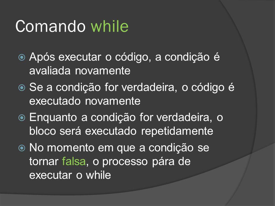 Comando while  Após executar o código, a condição é avaliada novamente  Se a condição for verdadeira, o código é executado novamente  Enquanto a co