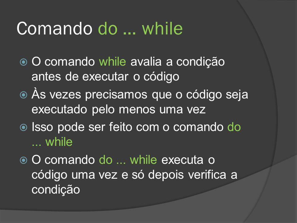 Comando do... while  O comando while avalia a condição antes de executar o código  Às vezes precisamos que o código seja executado pelo menos uma ve