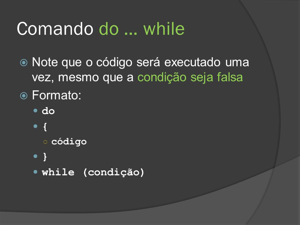 Comando do... while  Note que o código será executado uma vez, mesmo que a condição seja falsa  Formato: do { ○ código } while (condição)