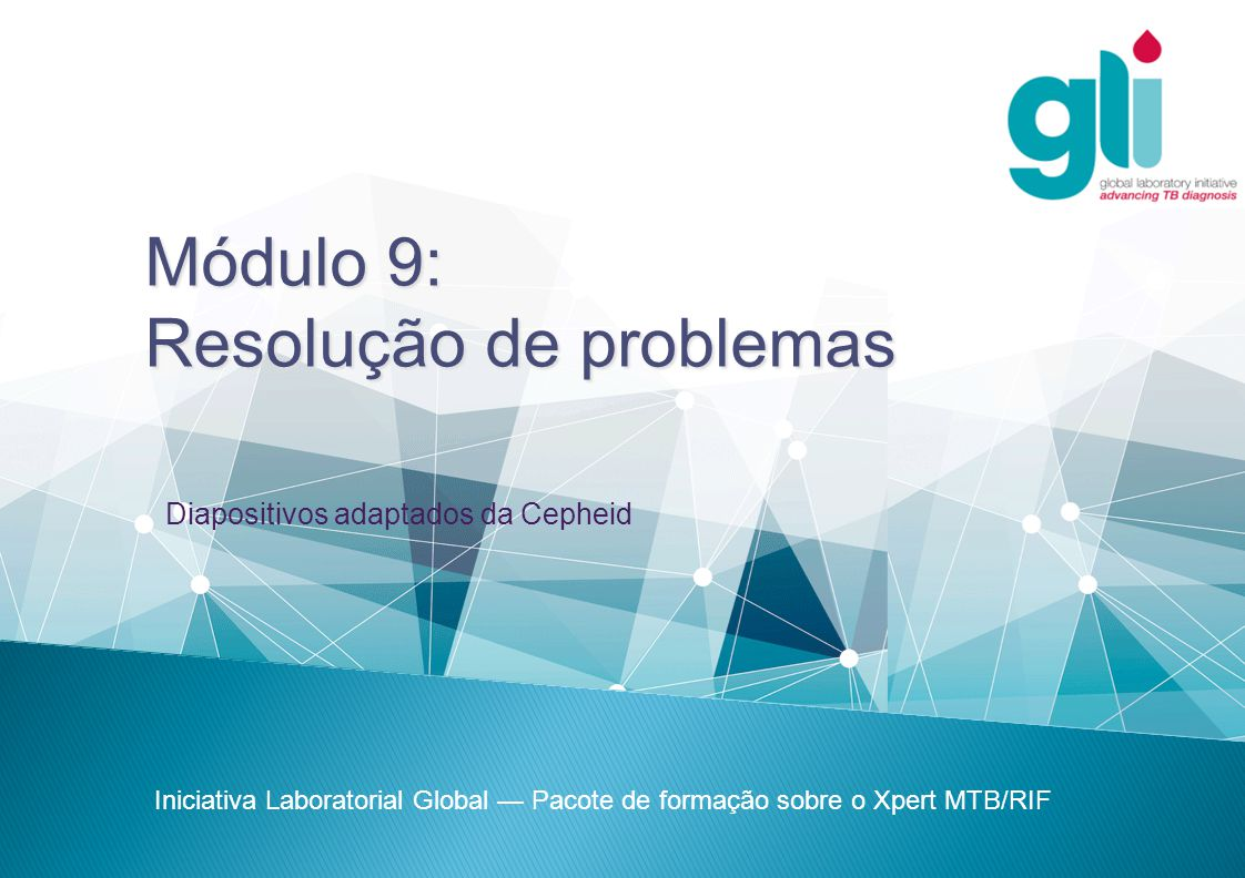 Módulo 9: Resolução de problemas Iniciativa Laboratorial Global — Pacote de formação sobre o Xpert MTB/RIF Diapositivos adaptados da Cepheid