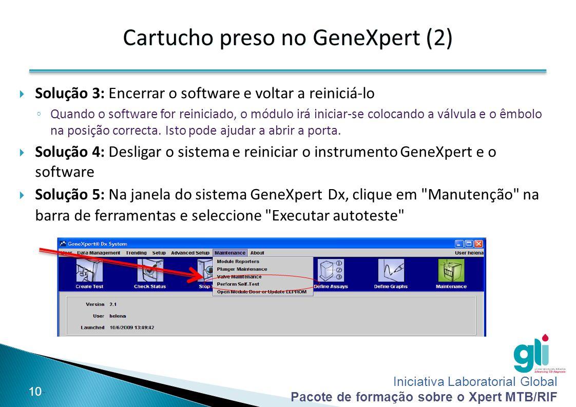 Iniciativa Laboratorial Global Pacote de formação sobre o Xpert MTB/RIF -10-  Solução 3: Encerrar o software e voltar a reiniciá-lo ◦ Quando o softwa