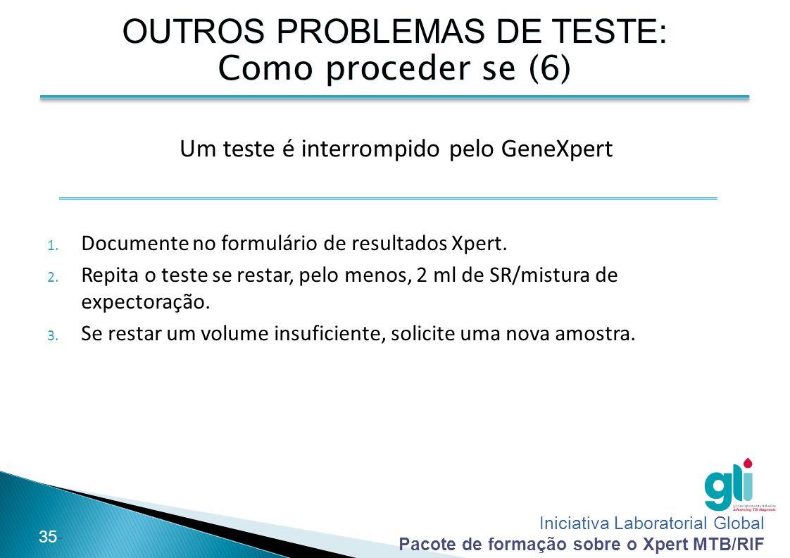 Iniciativa Laboratorial Global Pacote de formação sobre o Xpert MTB/RIF -35- 1. Documente no formulário de resultados Xpert. 2. Repita o teste se rest