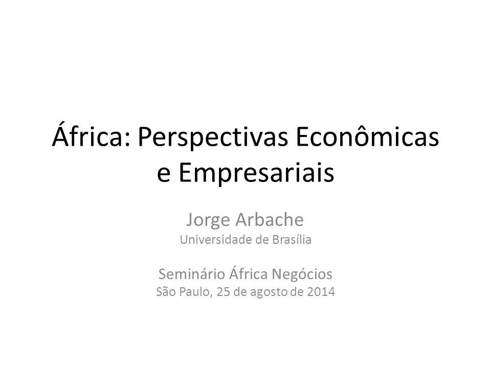 África: Perspectivas Econômicas e Empresariais Jorge Arbache Universidade de Brasília Seminário África Negócios São Paulo, 25 de agosto de 2014