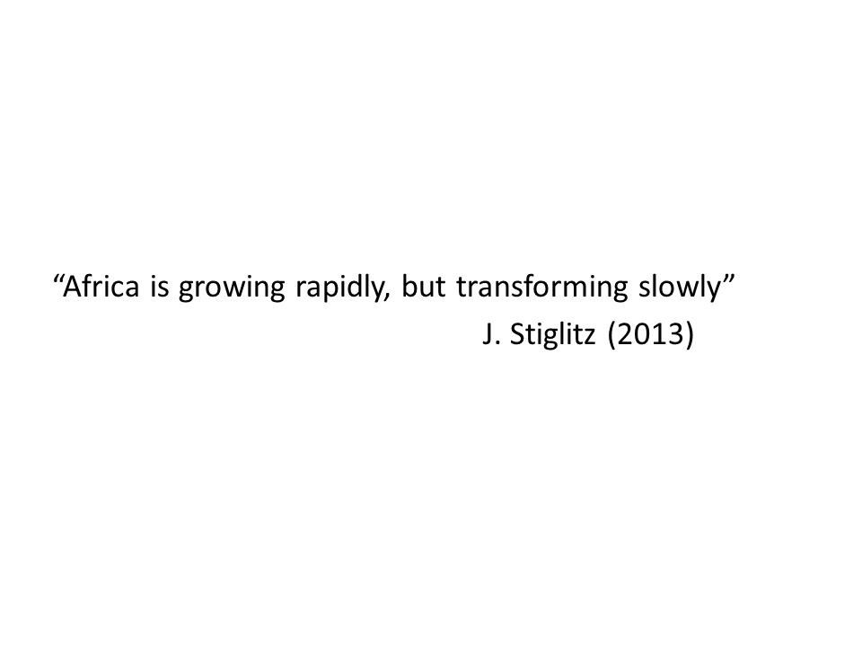 Africa is growing rapidly, but transforming slowly J. Stiglitz (2013)