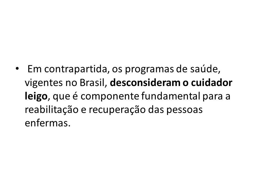 Em contrapartida, os programas de saúde, vigentes no Brasil, desconsideram o cuidador leigo, que é componente fundamental para a reabilitação e recuperação das pessoas enfermas.