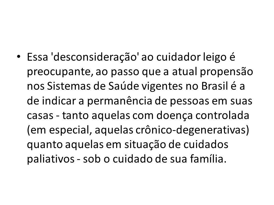 Essa desconsideração ao cuidador leigo é preocupante, ao passo que a atual propensão nos Sistemas de Saúde vigentes no Brasil é a de indicar a permanência de pessoas em suas casas - tanto aquelas com doença controlada (em especial, aquelas crônico-degenerativas) quanto aquelas em situação de cuidados paliativos - sob o cuidado de sua família.