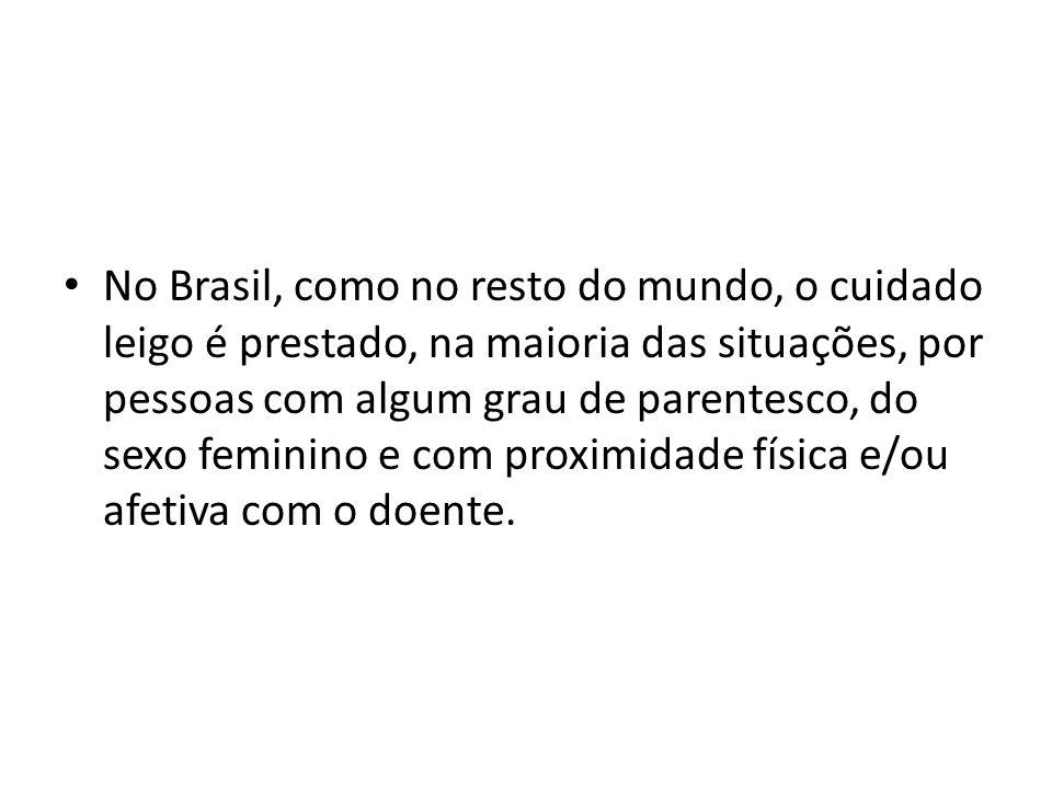 No Brasil, como no resto do mundo, o cuidado leigo é prestado, na maioria das situações, por pessoas com algum grau de parentesco, do sexo feminino e com proximidade física e/ou afetiva com o doente.