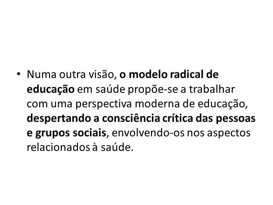 Numa outra visão, o modelo radical de educação em saúde propõe-se a trabalhar com uma perspectiva moderna de educação, despertando a consciência crítica das pessoas e grupos sociais, envolvendo-os nos aspectos relacionados à saúde.