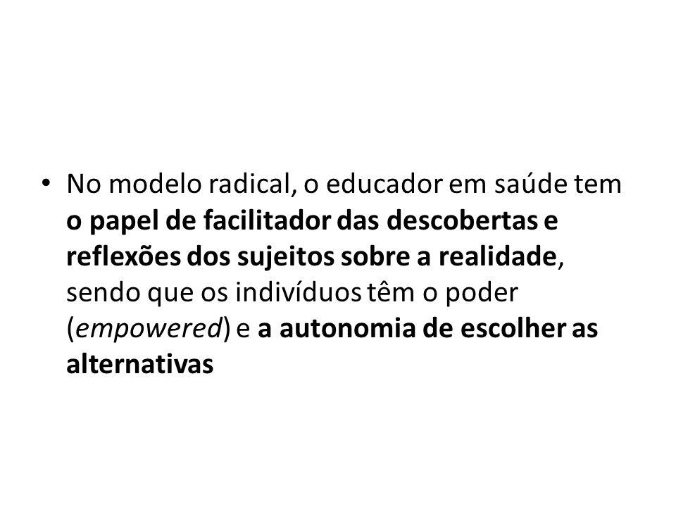 No modelo radical, o educador em saúde tem o papel de facilitador das descobertas e reflexões dos sujeitos sobre a realidade, sendo que os indivíduos têm o poder (empowered) e a autonomia de escolher as alternativas