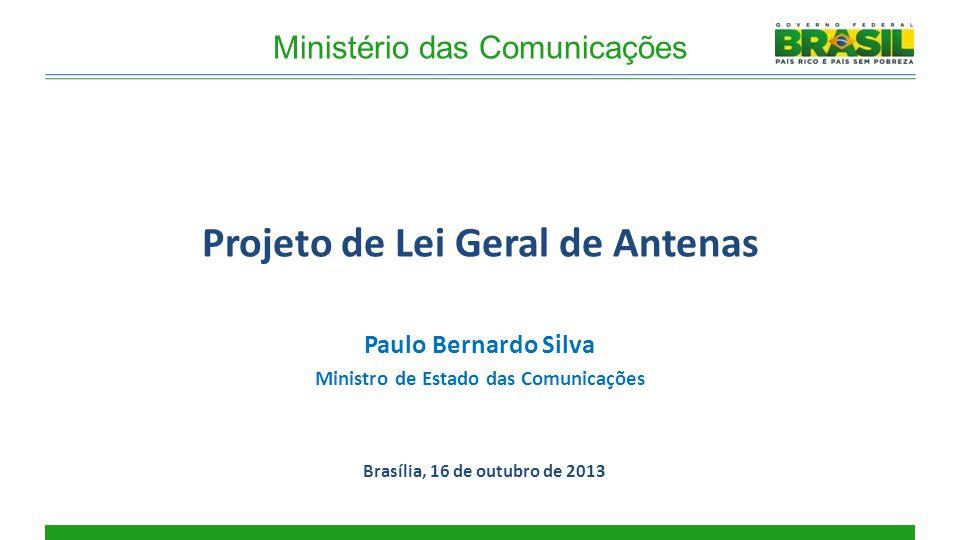 Projeto de Lei Geral de Antenas Brasília, 16 de outubro de 2013 Ministério das Comunicações Paulo Bernardo Silva Ministro de Estado das Comunicações