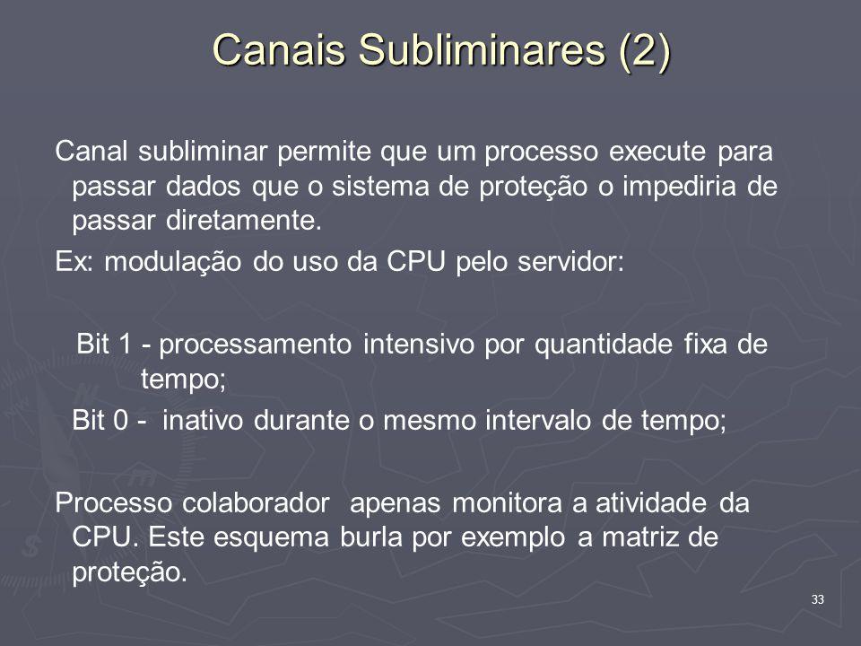 33 Canais Subliminares (2) Canal subliminar permite que um processo execute para passar dados que o sistema de proteção o impediria de passar diretamente.