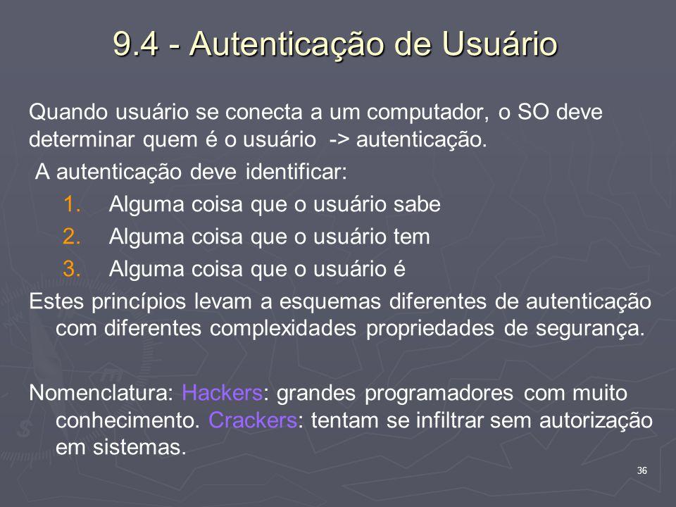 36 9.4 - Autenticação de Usuário Quando usuário se conecta a um computador, o SO deve determinar quem é o usuário -> autenticação.