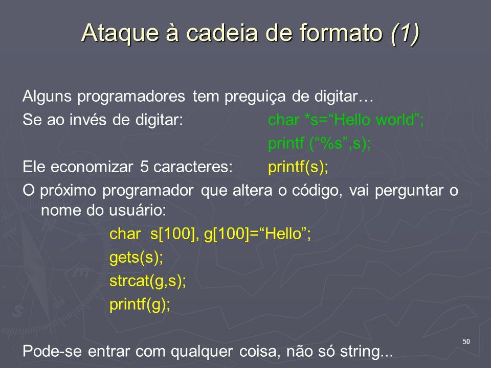50 Ataque à cadeia de formato (1) Alguns programadores tem preguiça de digitar… Se ao invés de digitar: char *s= Hello world ; printf ( %s ,s); Ele economizar 5 caracteres: printf(s); O próximo programador que altera o código, vai perguntar o nome do usuário: char s[100], g[100]= Hello ; gets(s); strcat(g,s); printf(g); Pode-se entrar com qualquer coisa, não só string...