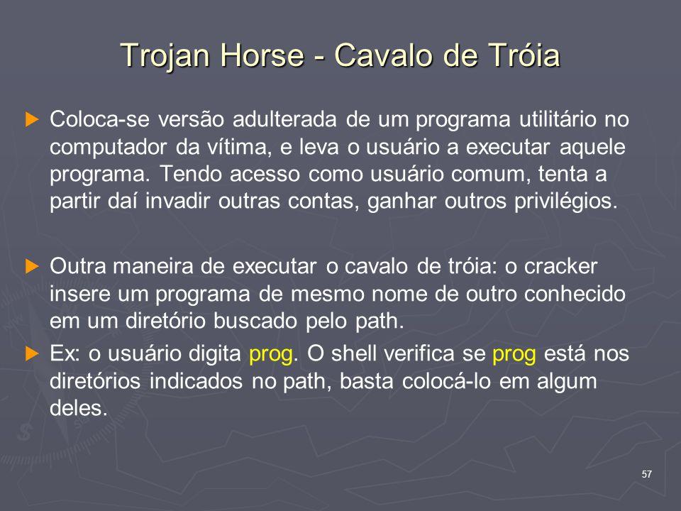 57 Trojan Horse - Cavalo de Tróia   Coloca-se versão adulterada de um programa utilitário no computador da vítima, e leva o usuário a executar aquele programa.