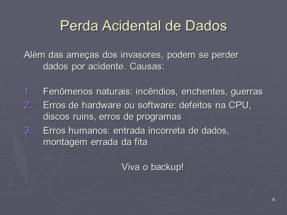 6 Perda Acidental de Dados Além das ameças dos invasores, podem se perder dados por acidente.