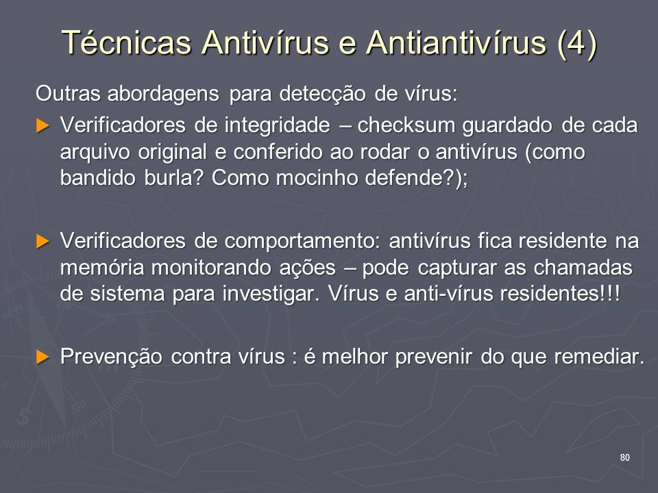 80 Outras abordagens para detecção de vírus:  Verificadores de integridade – checksum guardado de cada arquivo original e conferido ao rodar o antivírus (como bandido burla.