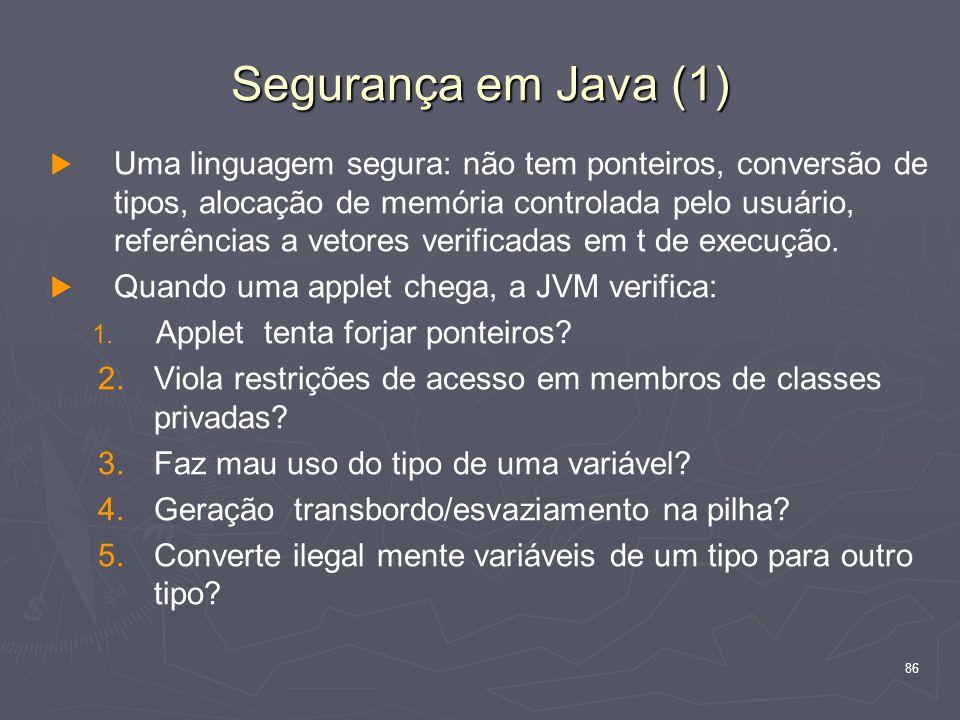 86 Segurança em Java (1)   Uma linguagem segura: não tem ponteiros, conversão de tipos, alocação de memória controlada pelo usuário, referências a vetores verificadas em t de execução.