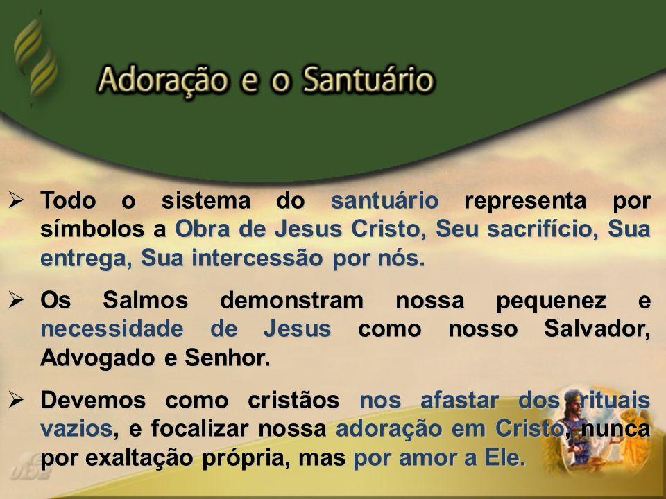  Todo o sistema do santuário representa por símbolos a Obra de Jesus Cristo, Seu sacrifício, Sua entrega, Sua intercessão por nós.  Os Salmos demons