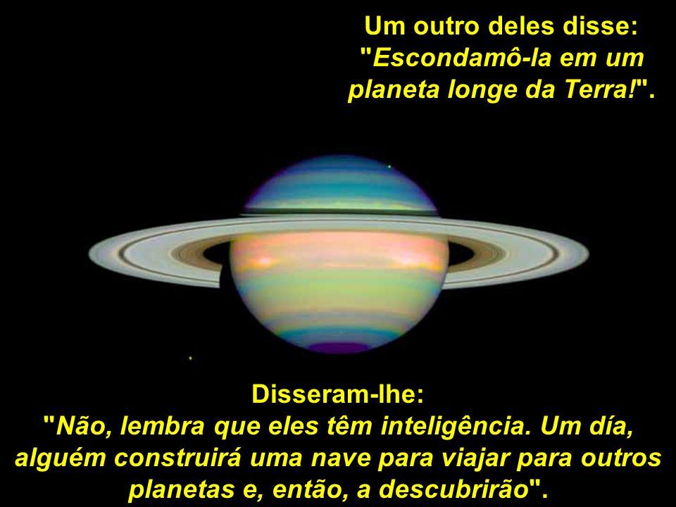 Um outro deles disse: Escondamô-la em um planeta longe da Terra! .