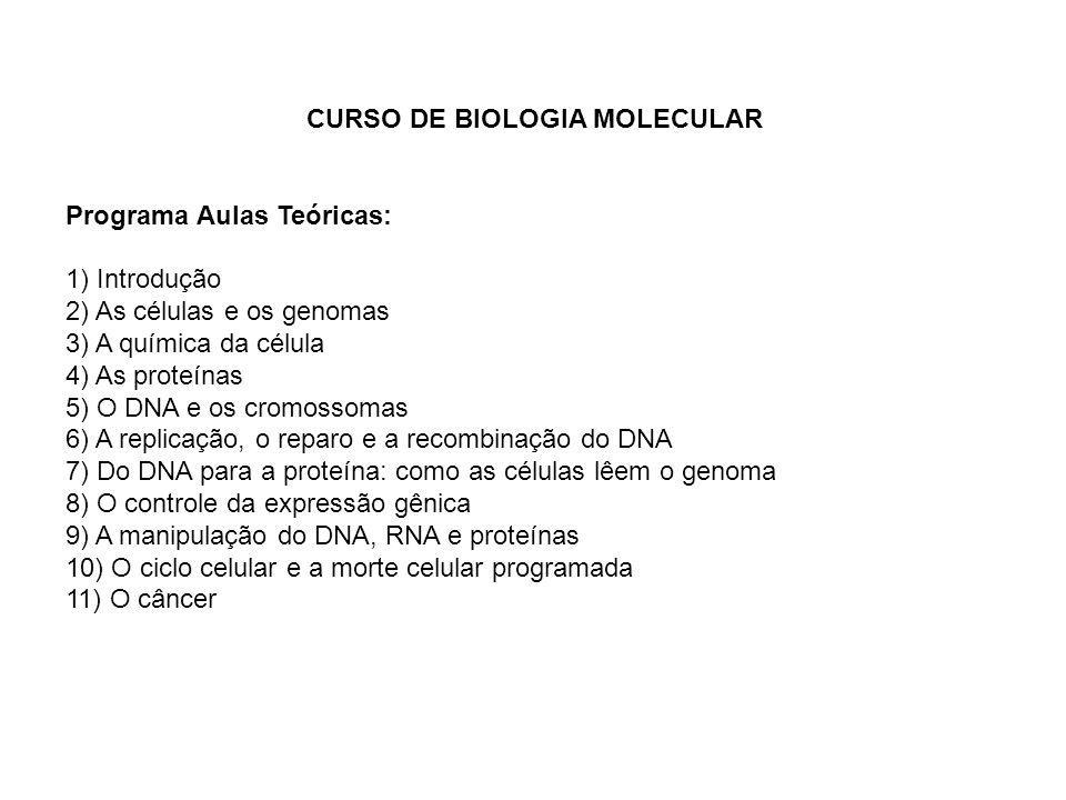 CURSO DE BIOLOGIA MOLECULAR Programa Aulas Teóricas: 1) Introdução 2) As células e os genomas 3) A química da célula 4) As proteínas 5) O DNA e os cro