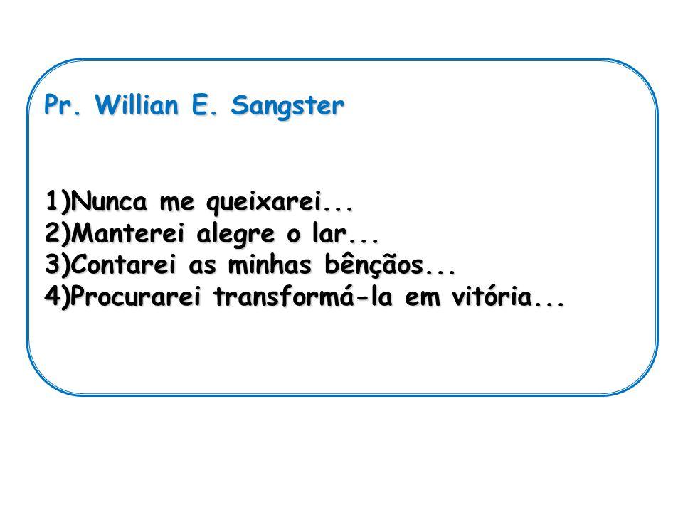 Pr. Willian E. Sangster 1)N unca me queixarei... 2)M anterei alegre o lar... 3)C ontarei as minhas bênçãos... 4)P rocurarei transformá-la em vitória..