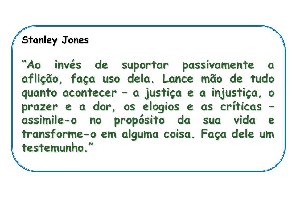 """Stanley Jones """"Ao invés de suportar passivamente a aflição, faça uso dela. Lance mão de tudo quanto acontecer – a justiça e a injustiça, o prazer e a"""