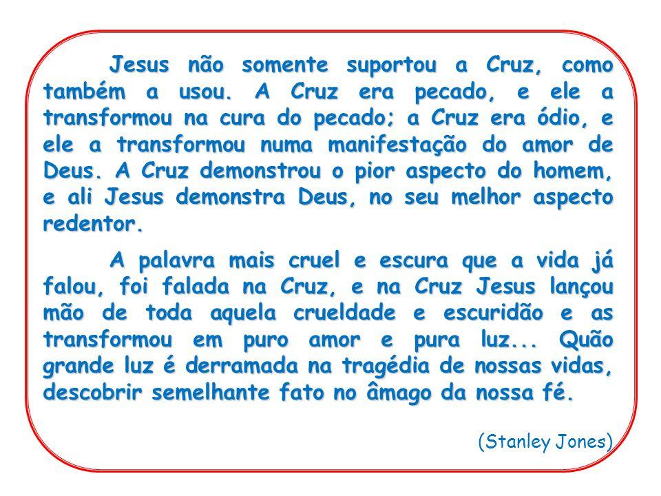Jesus não somente suportou a Cruz, como também a usou. A Cruz era pecado, e ele a transformou na cura do pecado; a Cruz era ódio, e ele a transformou