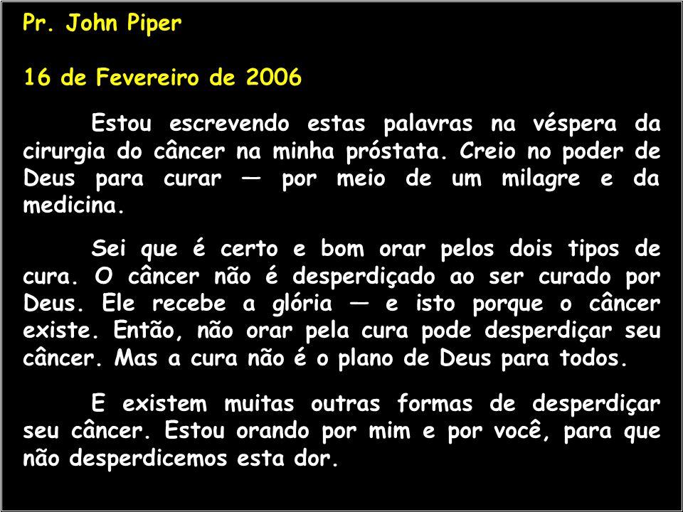Pr. John Piper 16 de Fevereiro de 2006 Estou escrevendo estas palavras na véspera da cirurgia do câncer na minha próstata. Creio no poder de Deus para
