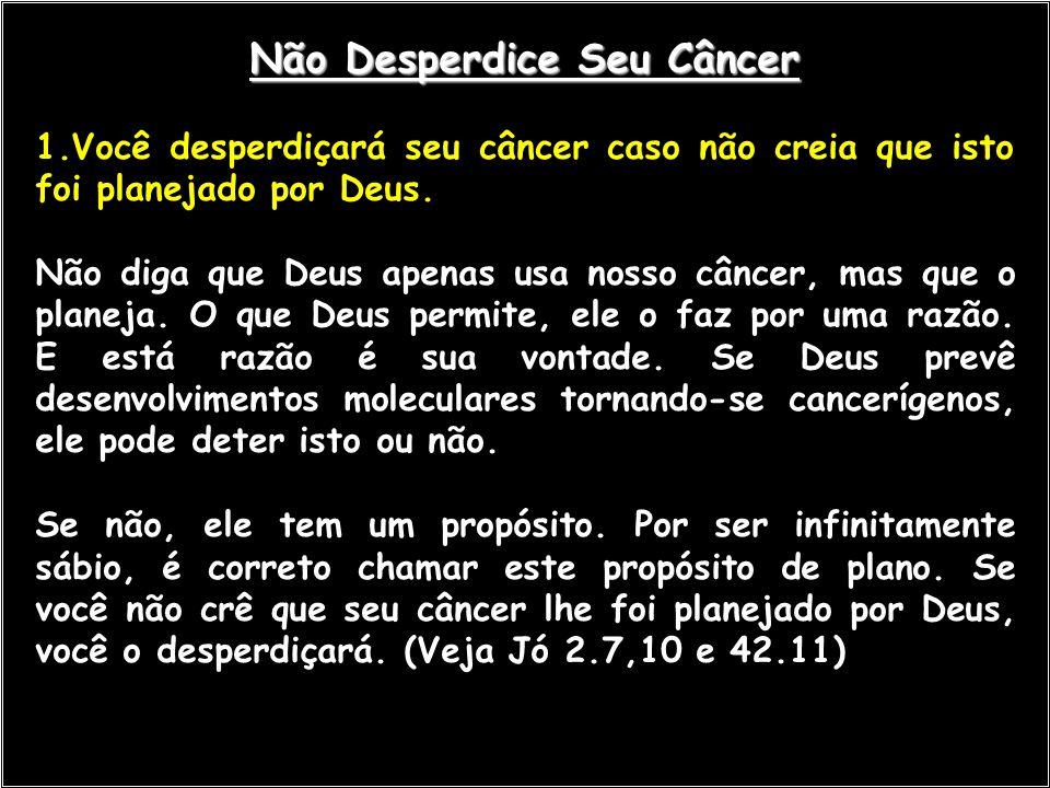 Não Desperdice Seu Câncer 1.Você desperdiçará seu câncer caso não creia que isto foi planejado por Deus. Não diga que Deus apenas usa nosso câncer, ma