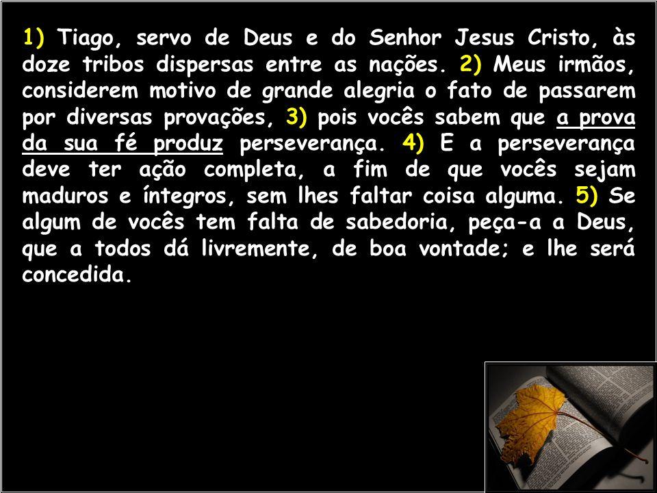 1) Tiago, servo de Deus e do Senhor Jesus Cristo, às doze tribos dispersas entre as nações. 2) Meus irmãos, considerem motivo de grande alegria o fato