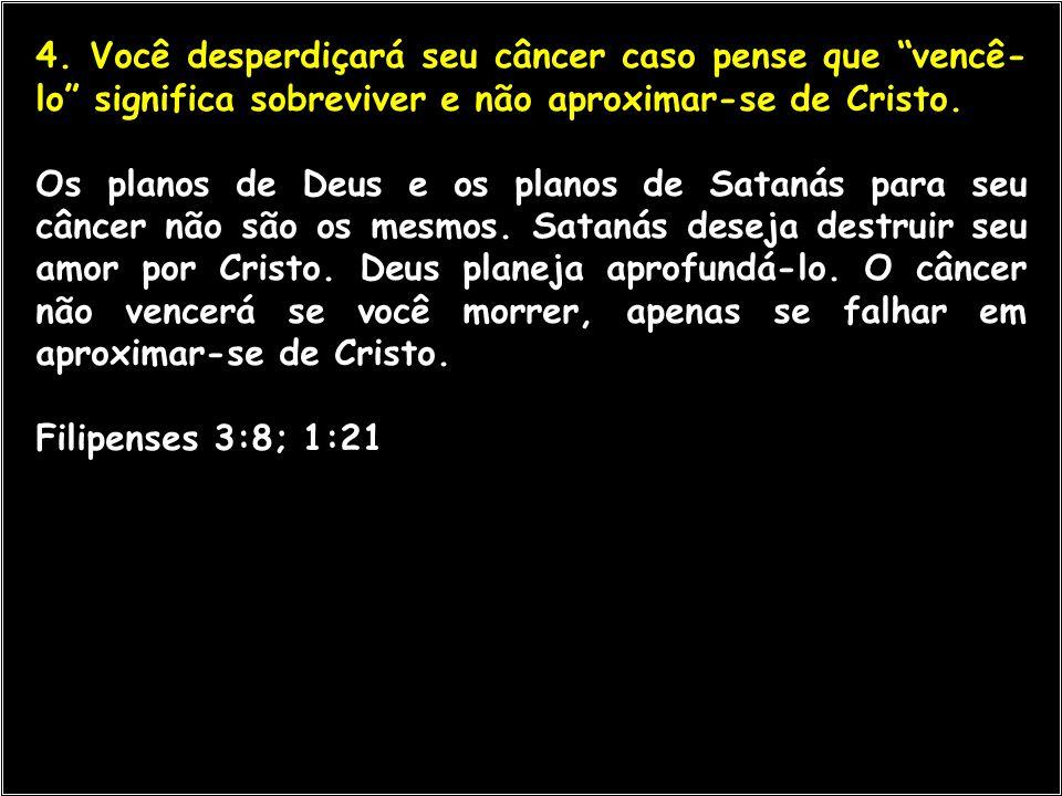 """4. Você desperdiçará seu câncer caso pense que """"vencê- lo"""" significa sobreviver e não aproximar-se de Cristo. Os planos de Deus e os planos de Satanás"""
