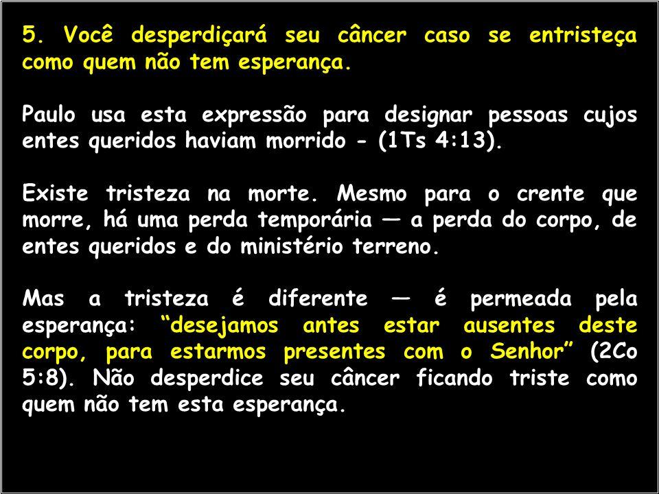 5. Você desperdiçará seu câncer caso se entristeça como quem não tem esperança. Paulo usa esta expressão para designar pessoas cujos entes queridos ha