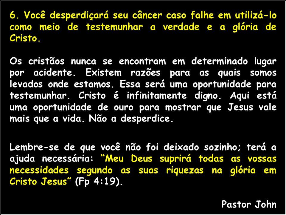 6. Você desperdiçará seu câncer caso falhe em utilizá-lo como meio de testemunhar a verdade e a glória de Cristo. Os cristãos nunca se encontram em de